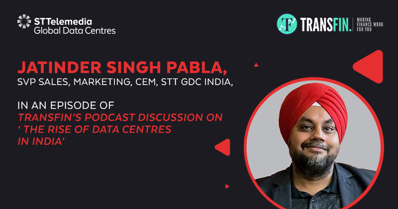 Jatinder Singh Pabla, SVP Sales, Marketing, CEM, STT GDC India, on a podcast discussion with Transfin on 'The Rise Of Data Centres in India'